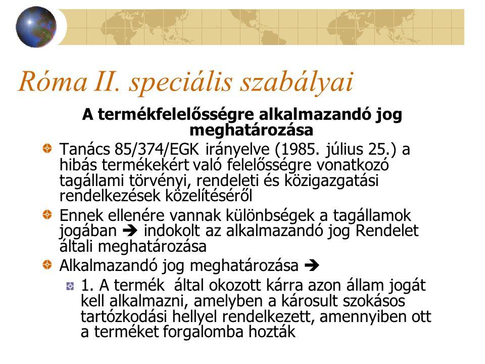 Róma II. speciális szabályai A termékfelelősségre alkalmazandó jog meghatározása Tanács 85/374/EGK irányelve (1985. július 25.) a hibás termékekért va