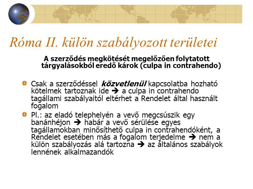 Róma II. külön szabályozott területei A szerződés megkötését megelőzően folytatott tárgyalásokból eredő károk (culpa in contrahendo) Csak a szerződéss