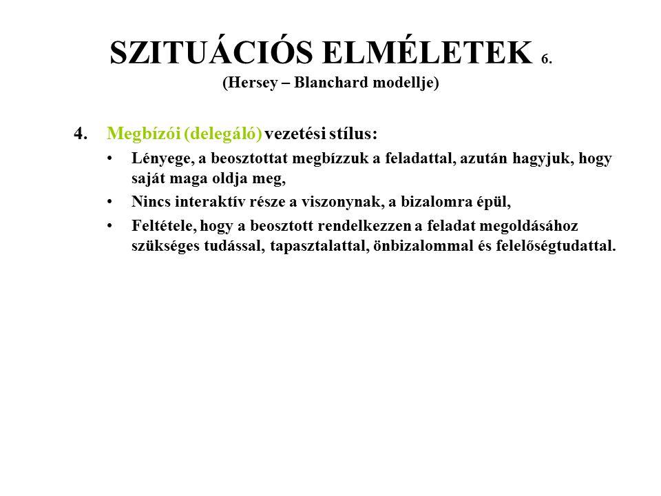 SZITUÁCIÓS ELMÉLETEK 6. (Hersey – Blanchard modellje) 4. Megbízói (delegáló) vezetési stílus: Lényege, a beosztottat megbízzuk a feladattal, azután ha