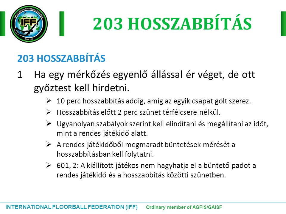 INTERNATIONAL FLOORBALL FEDERATION (IFF) Ordinary member of AGFIS/GAISF 203 HOSSZABBÍTÁS 1Ha egy mérkőzés egyenlő állással ér véget, de ott győztest kell hirdetni.