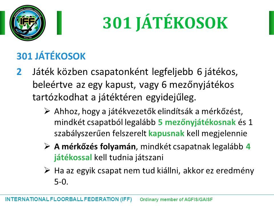 INTERNATIONAL FLOORBALL FEDERATION (IFF) Ordinary member of AGFIS/GAISF 301 JÁTÉKOSOK 2 Játék közben csapatonként legfeljebb 6 játékos, beleértve az e