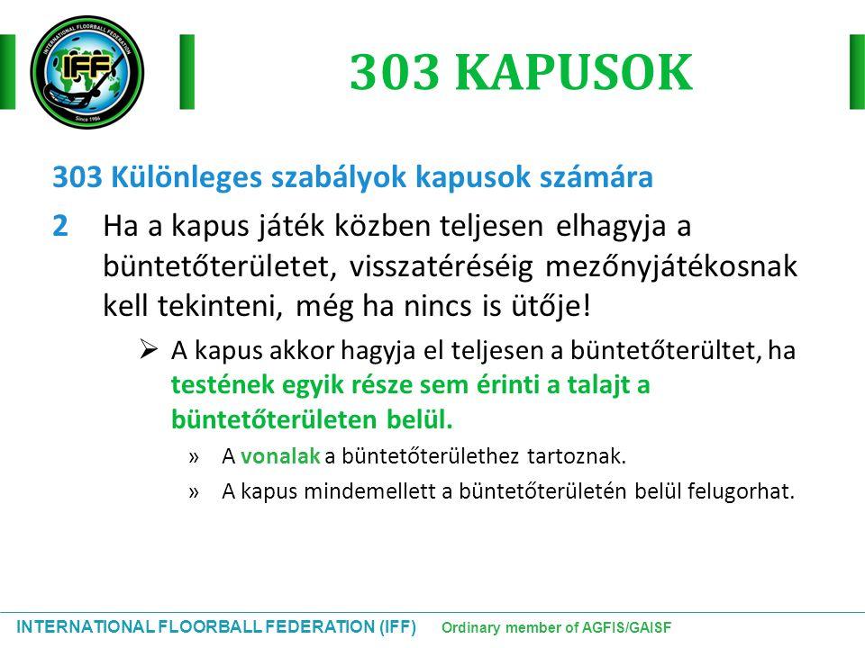 INTERNATIONAL FLOORBALL FEDERATION (IFF) Ordinary member of AGFIS/GAISF 303 KAPUSOK 303 Különleges szabályok kapusok számára 2Ha a kapus játék közben