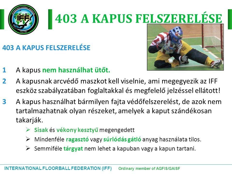INTERNATIONAL FLOORBALL FEDERATION (IFF) Ordinary member of AGFIS/GAISF 403 A KAPUS FELSZERELÉSE 1A kapus nem használhat ütőt. 2A kapusnak arcvédő mas