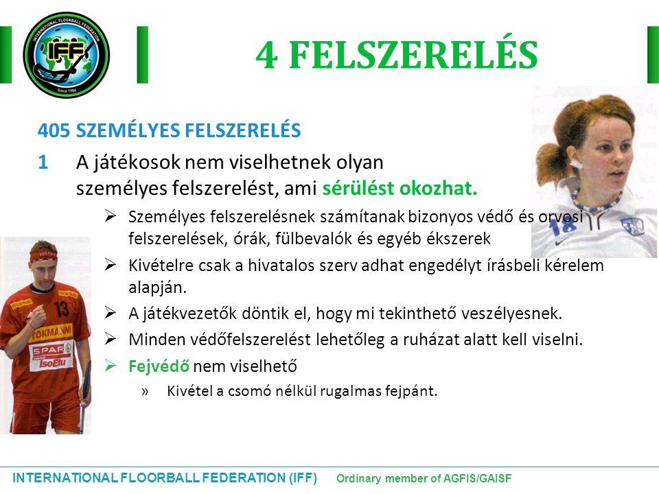 INTERNATIONAL FLOORBALL FEDERATION (IFF) Ordinary member of AGFIS/GAISF 4 FELSZERELÉS 405 SZEMÉLYES FELSZERELÉS 1 A játékosok nem viselhetnek olyan sz