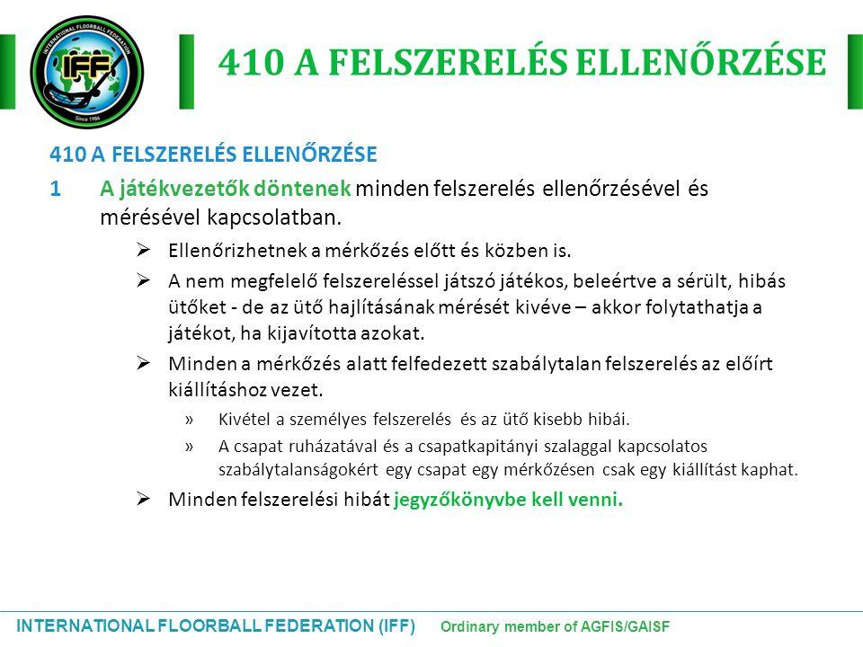 INTERNATIONAL FLOORBALL FEDERATION (IFF) Ordinary member of AGFIS/GAISF 410 A FELSZERELÉS ELLENŐRZÉSE 1A játékvezetők döntenek minden felszerelés elle