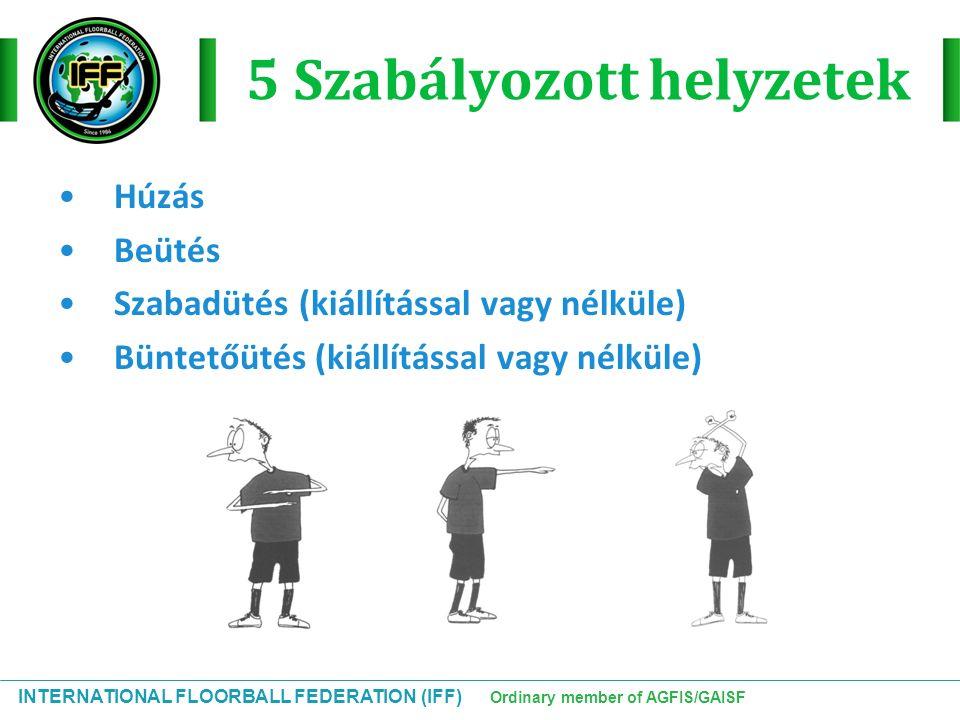 INTERNATIONAL FLOORBALL FEDERATION (IFF) Ordinary member of AGFIS/GAISF 5 Szabályozott helyzetek Húzás Beütés Szabadütés (kiállítással vagy nélküle) B
