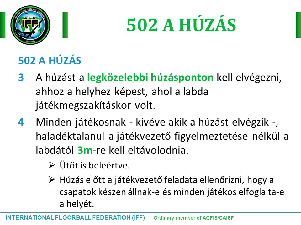INTERNATIONAL FLOORBALL FEDERATION (IFF) Ordinary member of AGFIS/GAISF 502 A HÚZÁS 3A húzást a legközelebbi húzásponton kell elvégezni, ahhoz a helyhez képest, ahol a labda játékmegszakításkor volt.