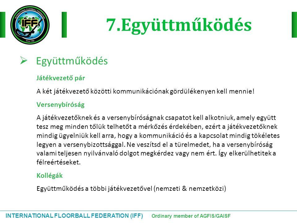 INTERNATIONAL FLOORBALL FEDERATION (IFF) Ordinary member of AGFIS/GAISF 7.Együttműködés  Együttműködés Játékvezető pár A két játékvezető közötti komm