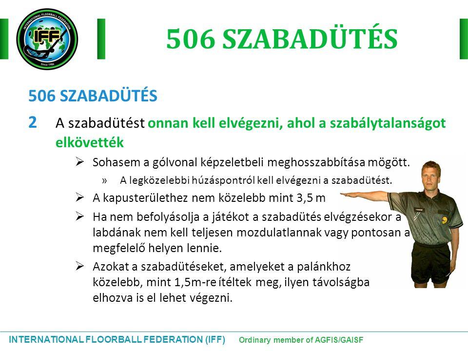INTERNATIONAL FLOORBALL FEDERATION (IFF) Ordinary member of AGFIS/GAISF 506 SZABADÜTÉS 2 A szabadütést onnan kell elvégezni, ahol a szabálytalanságot
