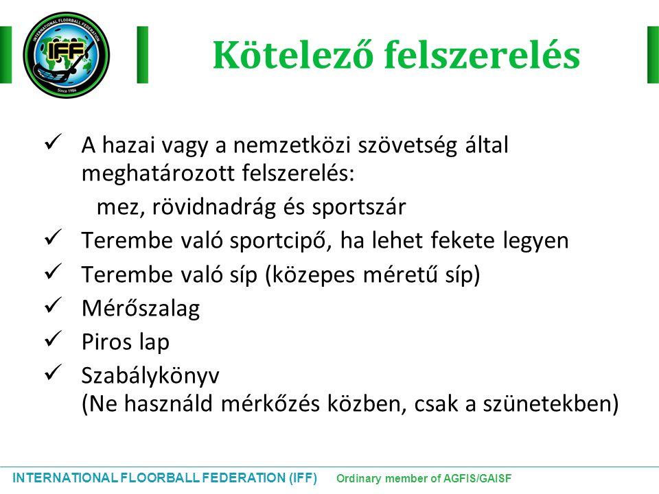 INTERNATIONAL FLOORBALL FEDERATION (IFF) Ordinary member of AGFIS/GAISF Kötelező felszerelés A hazai vagy a nemzetközi szövetség által meghatározott f