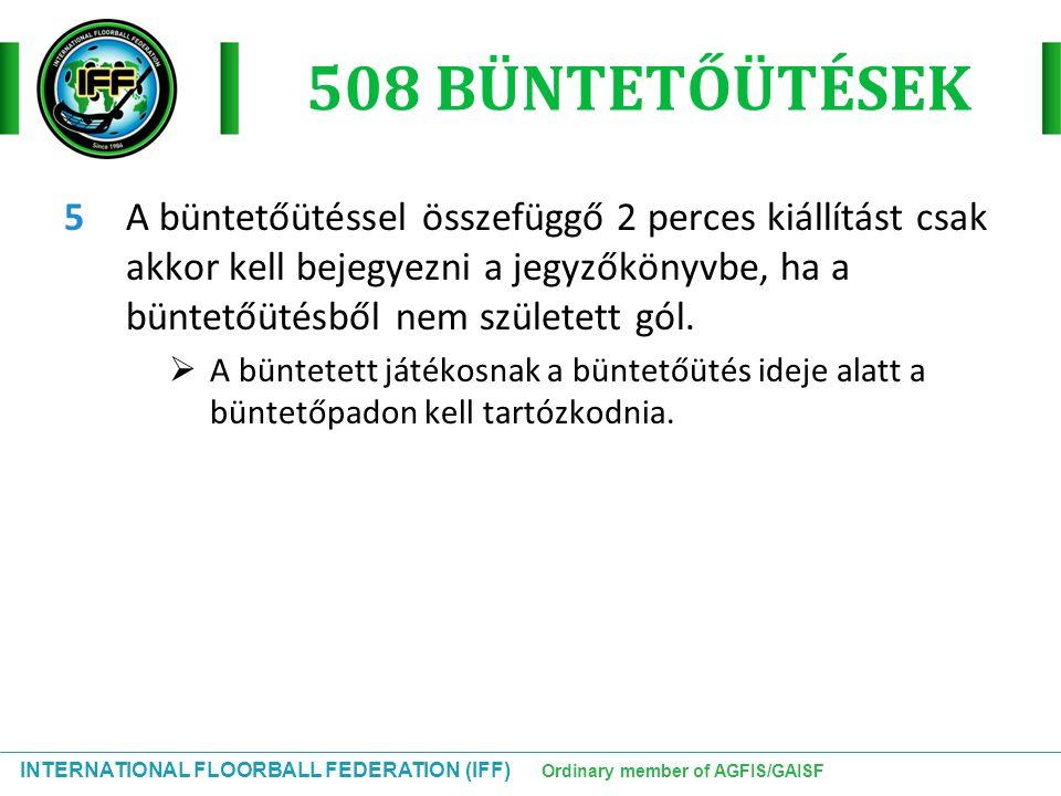 INTERNATIONAL FLOORBALL FEDERATION (IFF) Ordinary member of AGFIS/GAISF 508 BÜNTETŐÜTÉSEK 5A büntetőütéssel összefüggő 2 perces kiállítást csak akkor