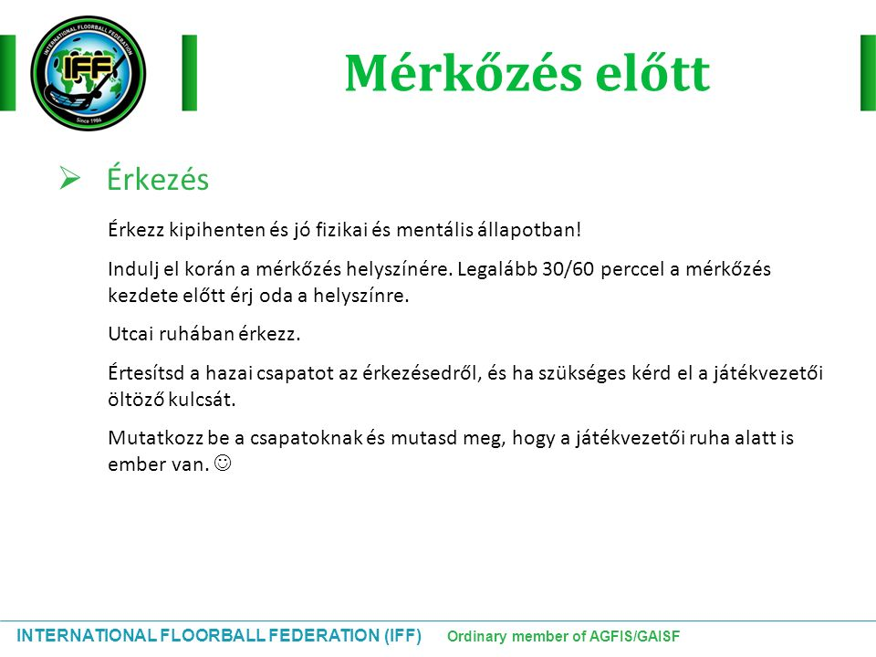 INTERNATIONAL FLOORBALL FEDERATION (IFF) Ordinary member of AGFIS/GAISF Mérkőzés előtt  Érkezés Érkezz kipihenten és jó fizikai és mentális állapotban.
