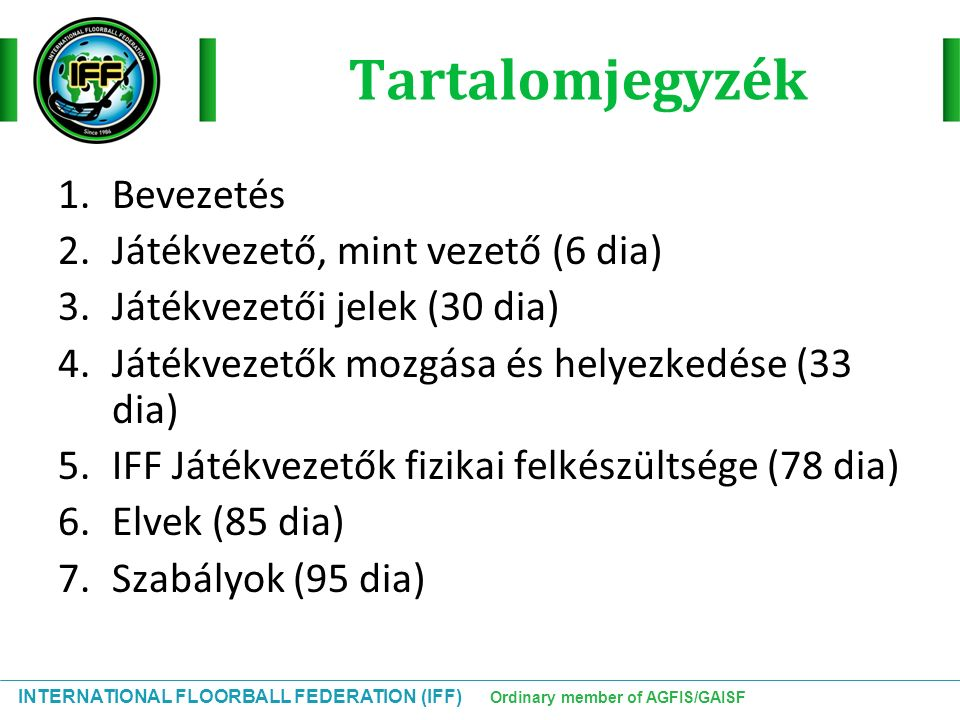 INTERNATIONAL FLOORBALL FEDERATION (IFF) Ordinary member of AGFIS/GAISF Tartalomjegyzék 1.Bevezetés 2.Játékvezető, mint vezető (6 dia) 3.Játékvezetői