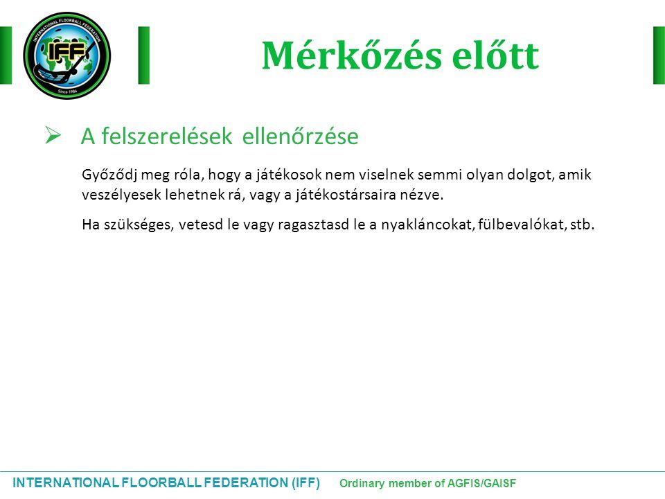 INTERNATIONAL FLOORBALL FEDERATION (IFF) Ordinary member of AGFIS/GAISF Mérkőzés előtt  A felszerelések ellenőrzése Győződj meg róla, hogy a játékoso