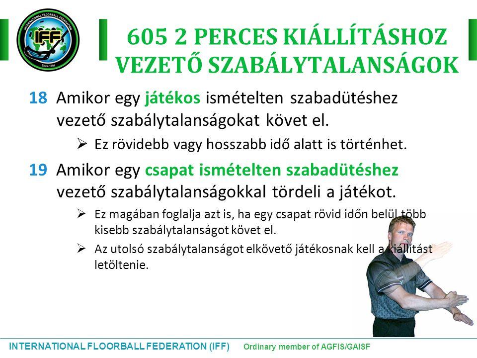 INTERNATIONAL FLOORBALL FEDERATION (IFF) Ordinary member of AGFIS/GAISF 605 2 PERCES KIÁLLÍTÁSHOZ VEZETŐ SZABÁLYTALANSÁGOK 18 Amikor egy játékos ismét