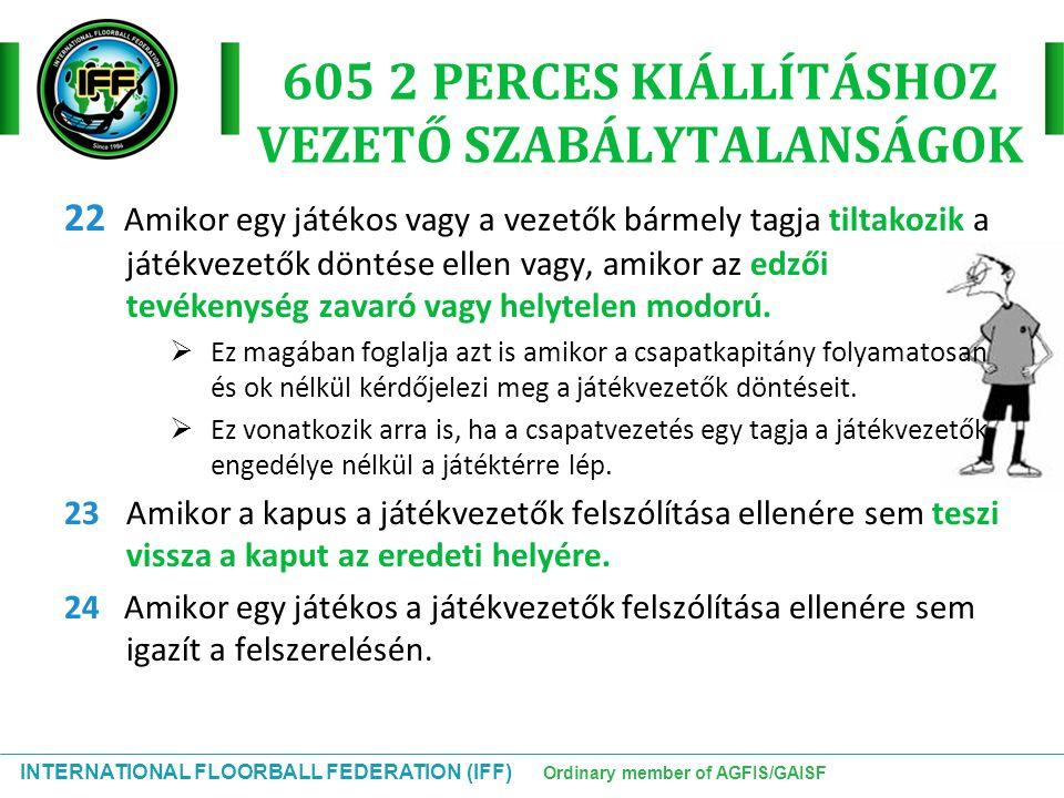 INTERNATIONAL FLOORBALL FEDERATION (IFF) Ordinary member of AGFIS/GAISF 605 2 PERCES KIÁLLÍTÁSHOZ VEZETŐ SZABÁLYTALANSÁGOK 22 Amikor egy játékos vagy