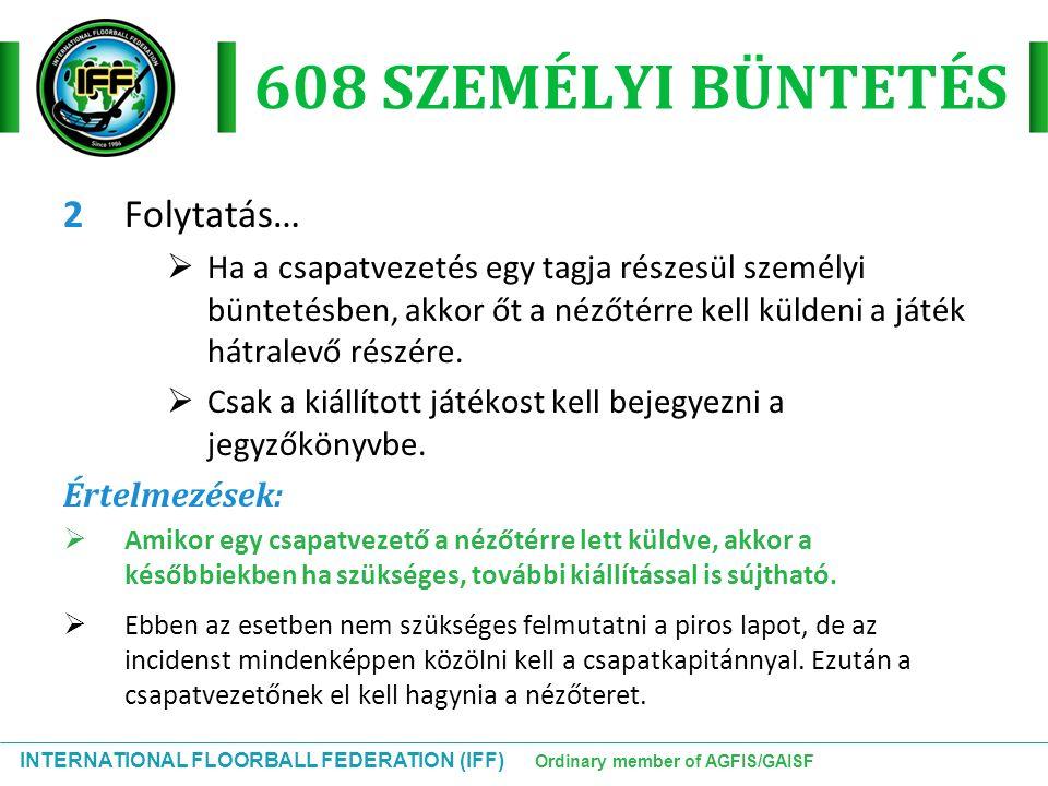 INTERNATIONAL FLOORBALL FEDERATION (IFF) Ordinary member of AGFIS/GAISF 608 SZEMÉLYI BÜNTETÉS 2Folytatás…  Ha a csapatvezetés egy tagja részesül szem