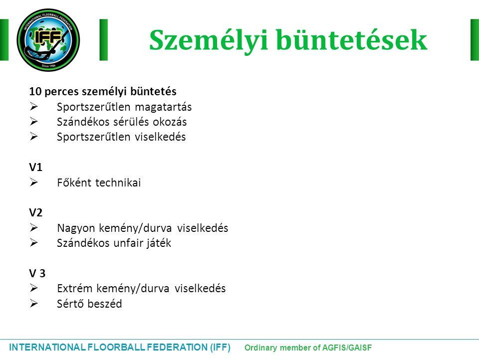 INTERNATIONAL FLOORBALL FEDERATION (IFF) Ordinary member of AGFIS/GAISF Személyi büntetések 10 perces személyi büntetés  Sportszerűtlen magatartás 