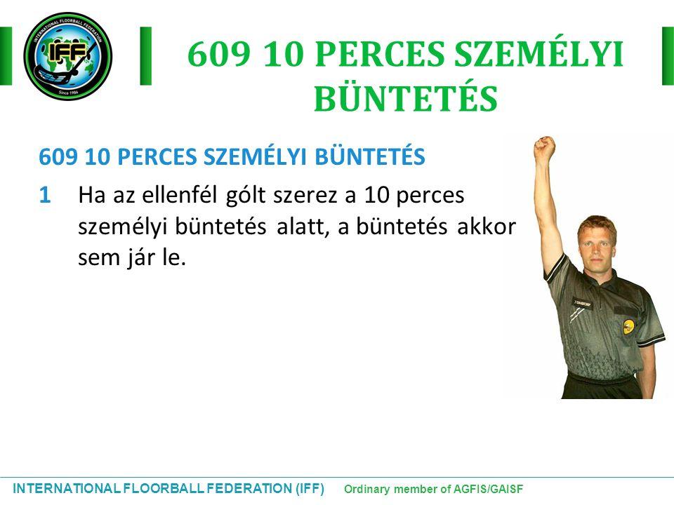 INTERNATIONAL FLOORBALL FEDERATION (IFF) Ordinary member of AGFIS/GAISF 609 10 PERCES SZEMÉLYI BÜNTETÉS 1Ha az ellenfél gólt szerez a 10 perces személ