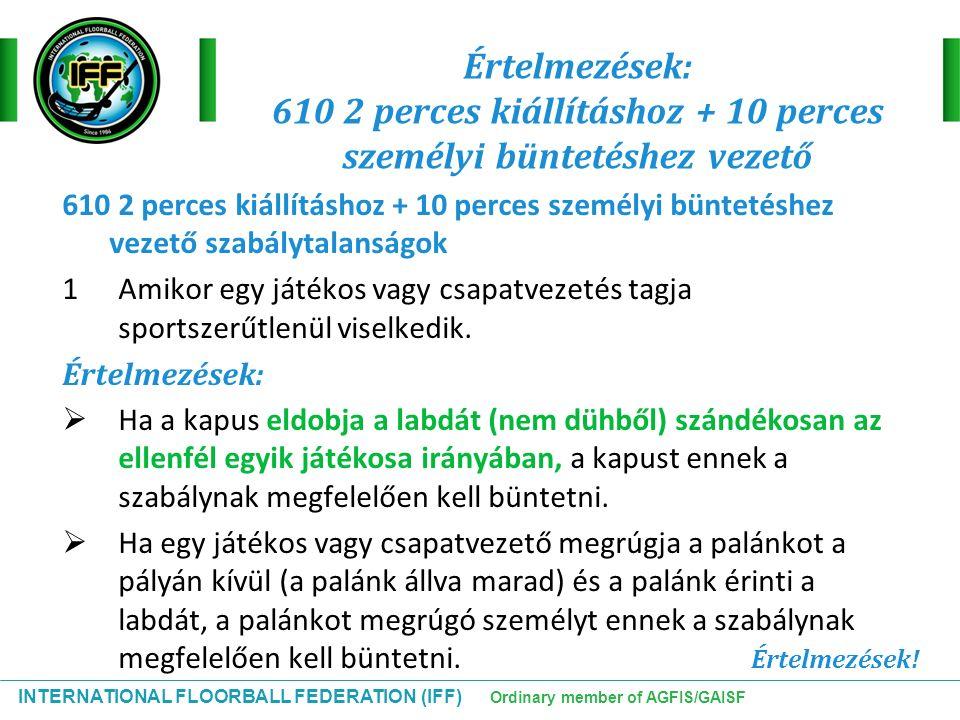 INTERNATIONAL FLOORBALL FEDERATION (IFF) Ordinary member of AGFIS/GAISF Értelmezések: 610 2 perces kiállításhoz + 10 perces személyi büntetéshez vezet