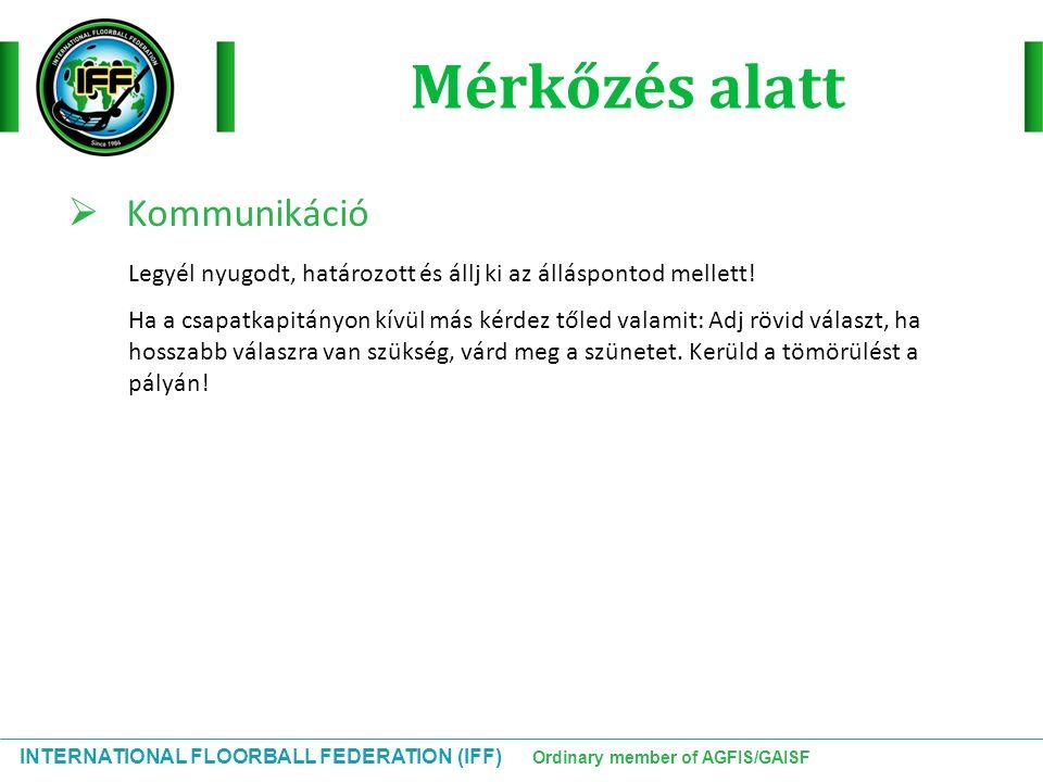 INTERNATIONAL FLOORBALL FEDERATION (IFF) Ordinary member of AGFIS/GAISF Mérkőzés alatt  Kommunikáció Legyél nyugodt, határozott és állj ki az álláspo