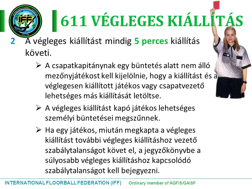INTERNATIONAL FLOORBALL FEDERATION (IFF) Ordinary member of AGFIS/GAISF 611 VÉGLEGES KIÁLLÍTÁS 2A végleges kiállítást mindig 5 perces kiállítás követi.