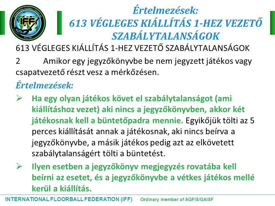 INTERNATIONAL FLOORBALL FEDERATION (IFF) Ordinary member of AGFIS/GAISF Értelmezések: 613 VÉGLEGES KIÁLLÍTÁS 1-HEZ VEZETŐ SZABÁLYTALANSÁGOK 613 VÉGLEG