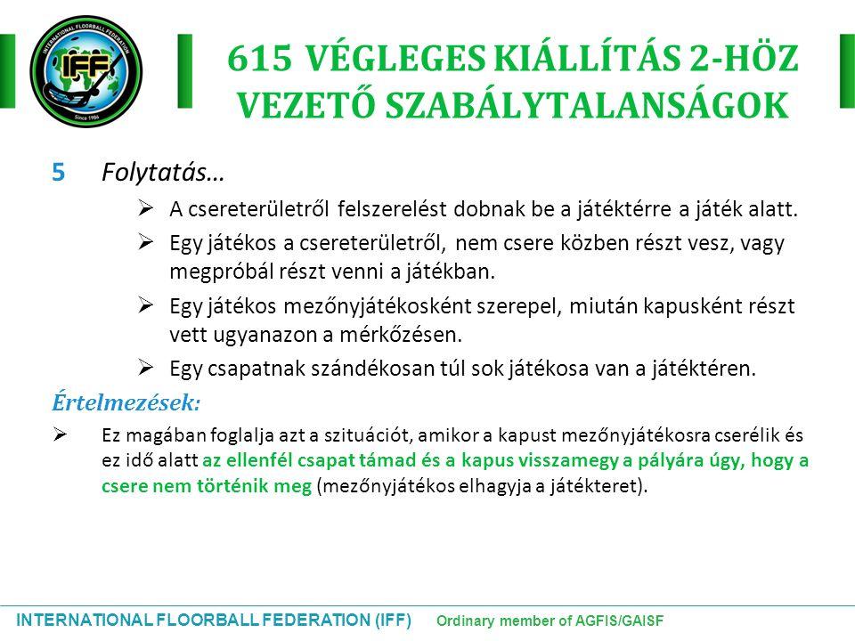 INTERNATIONAL FLOORBALL FEDERATION (IFF) Ordinary member of AGFIS/GAISF 615 VÉGLEGES KIÁLLÍTÁS 2-HÖZ VEZETŐ SZABÁLYTALANSÁGOK 5Folytatás…  A csereter