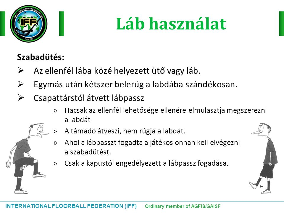 INTERNATIONAL FLOORBALL FEDERATION (IFF) Ordinary member of AGFIS/GAISF Láb használat Szabadütés:  Az ellenfél lába közé helyezett ütő vagy láb.  Eg