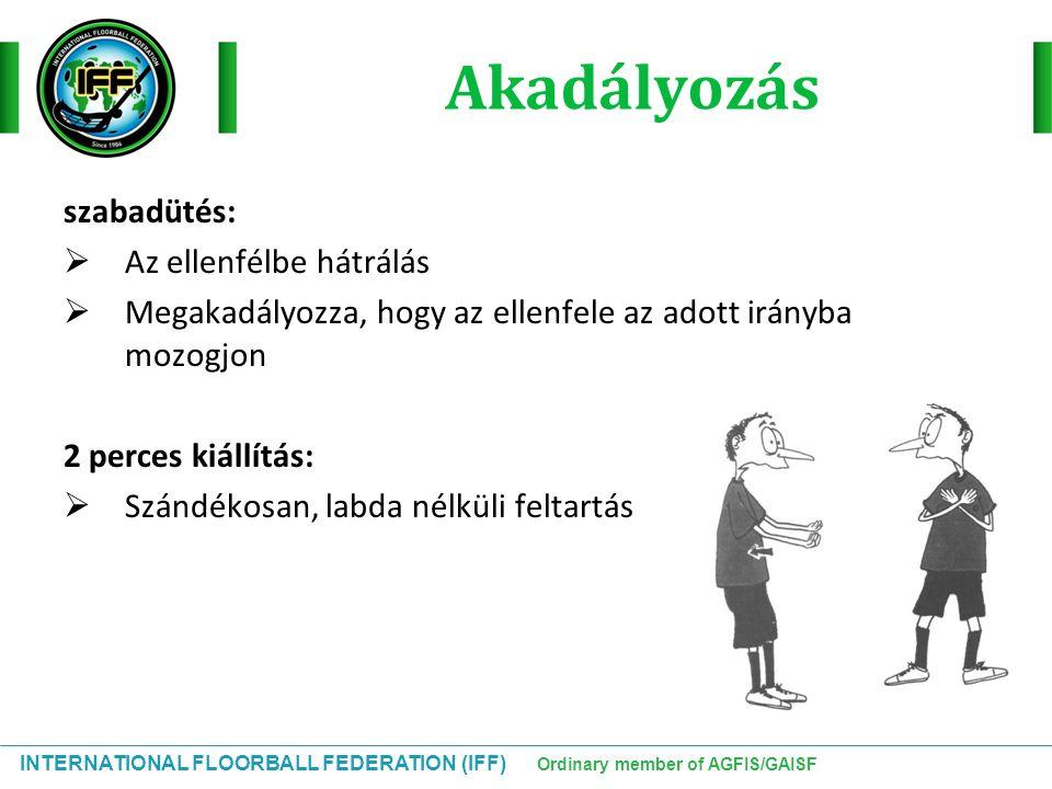 INTERNATIONAL FLOORBALL FEDERATION (IFF) Ordinary member of AGFIS/GAISF Akadályozás szabadütés:  Az ellenfélbe hátrálás  Megakadályozza, hogy az ell