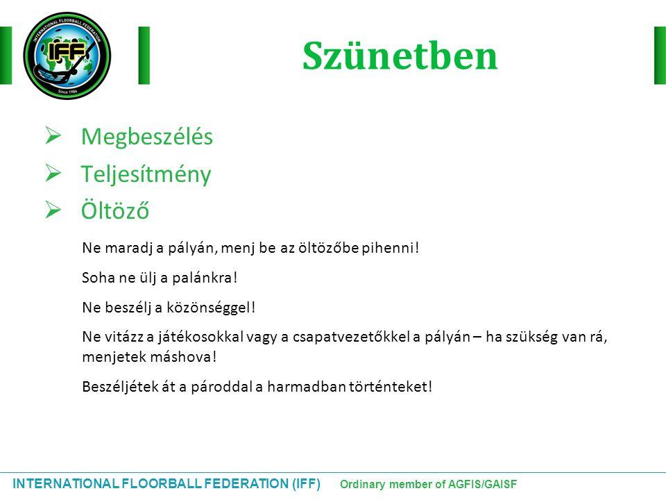 INTERNATIONAL FLOORBALL FEDERATION (IFF) Ordinary member of AGFIS/GAISF Szünetben  Megbeszélés  Teljesítmény  Öltöző Ne maradj a pályán, menj be az