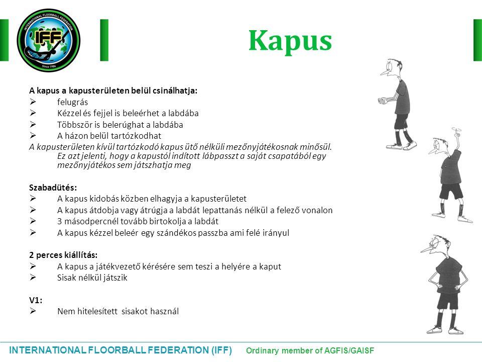 INTERNATIONAL FLOORBALL FEDERATION (IFF) Ordinary member of AGFIS/GAISF Kapus A kapus a kapusterületen belül csinálhatja:  felugrás  Kézzel és fejje