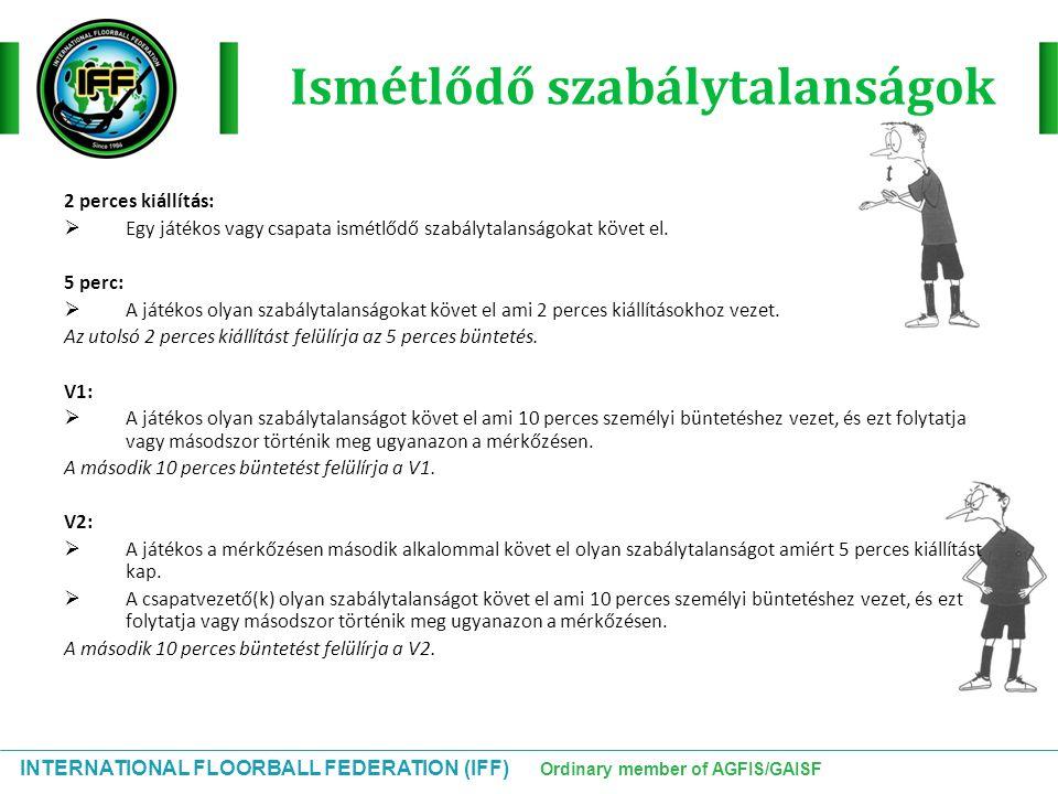 INTERNATIONAL FLOORBALL FEDERATION (IFF) Ordinary member of AGFIS/GAISF Ismétlődő szabálytalanságok 2 perces kiállítás:  Egy játékos vagy csapata ism