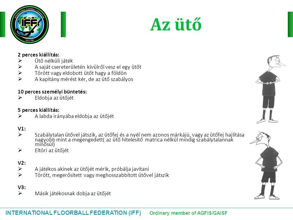 INTERNATIONAL FLOORBALL FEDERATION (IFF) Ordinary member of AGFIS/GAISF Az ütő 2 perces kiállítás:  Ütő nélküli játék  A saját csereterületén kívülr