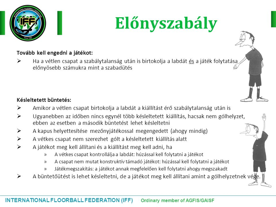 INTERNATIONAL FLOORBALL FEDERATION (IFF) Ordinary member of AGFIS/GAISF Előnyszabály Tovább kell engedni a játékot:  Ha a vétlen csapat a szabálytala