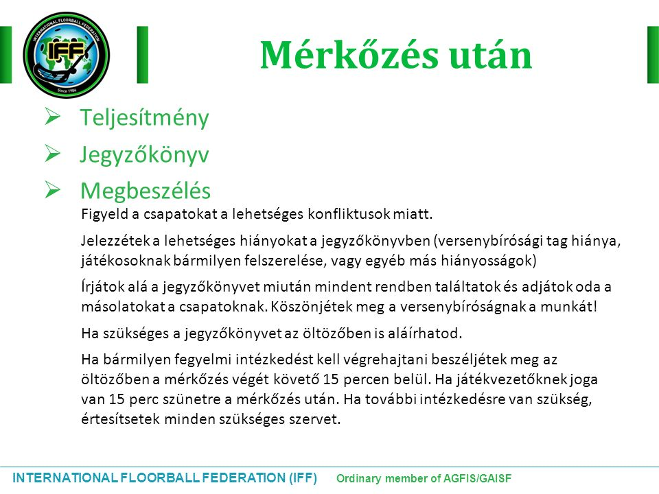 INTERNATIONAL FLOORBALL FEDERATION (IFF) Ordinary member of AGFIS/GAISF Mérkőzés után  Teljesítmény  Jegyzőkönyv  Megbeszélés Figyeld a csapatokat a lehetséges konfliktusok miatt.