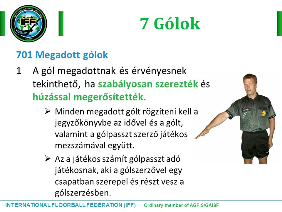 INTERNATIONAL FLOORBALL FEDERATION (IFF) Ordinary member of AGFIS/GAISF 7 Gólok 701 Megadott gólok 1A gól megadottnak és érvényesnek tekinthető, ha szabályosan szerezték és húzással megerősítették.