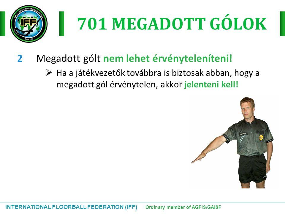 INTERNATIONAL FLOORBALL FEDERATION (IFF) Ordinary member of AGFIS/GAISF 701 MEGADOTT GÓLOK 2 Megadott gólt nem lehet érvényteleníteni!  Ha a játékvez