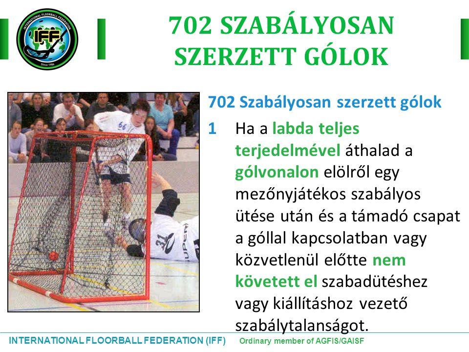INTERNATIONAL FLOORBALL FEDERATION (IFF) Ordinary member of AGFIS/GAISF 702 SZABÁLYOSAN SZERZETT GÓLOK 702 Szabályosan szerzett gólok 1Ha a labda telj