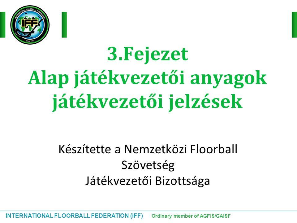 INTERNATIONAL FLOORBALL FEDERATION (IFF) Ordinary member of AGFIS/GAISF 3.Fejezet Alap játékvezetői anyagok játékvezetői jelzések Készítette a Nemzetk
