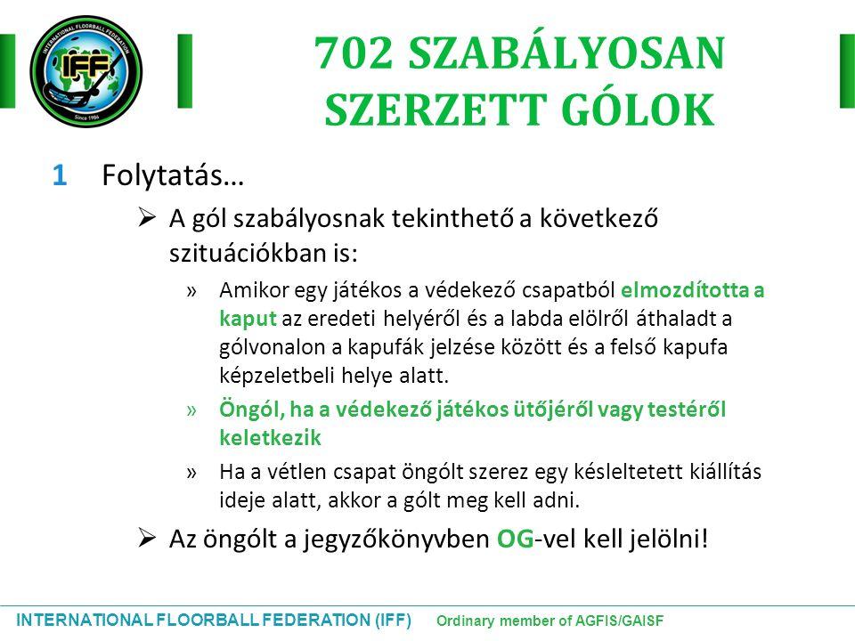 INTERNATIONAL FLOORBALL FEDERATION (IFF) Ordinary member of AGFIS/GAISF 702 SZABÁLYOSAN SZERZETT GÓLOK 1Folytatás…  A gól szabályosnak tekinthető a k