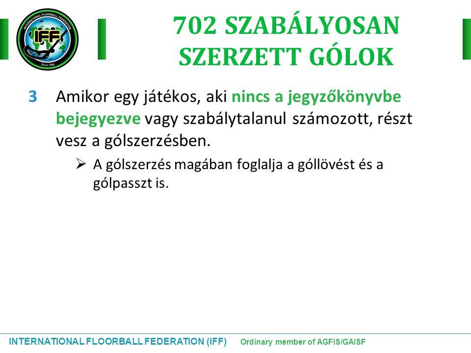 INTERNATIONAL FLOORBALL FEDERATION (IFF) Ordinary member of AGFIS/GAISF 702 SZABÁLYOSAN SZERZETT GÓLOK 3Amikor egy játékos, aki nincs a jegyzőkönyvbe