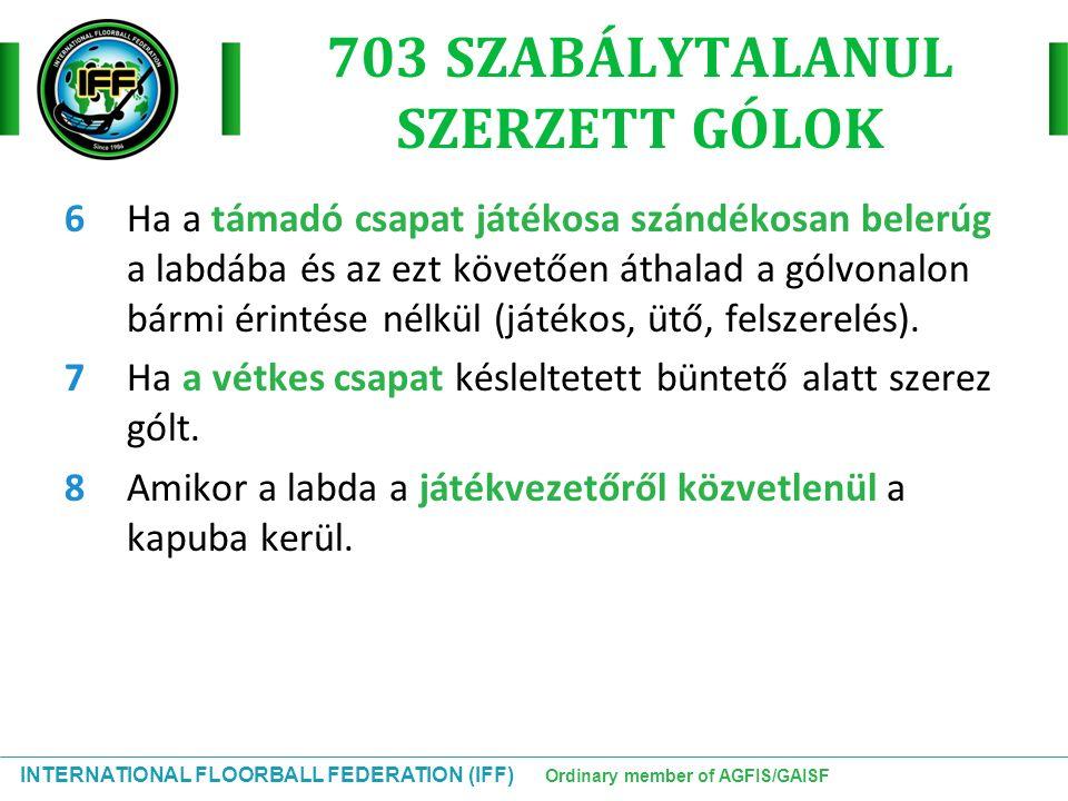 INTERNATIONAL FLOORBALL FEDERATION (IFF) Ordinary member of AGFIS/GAISF 703 SZABÁLYTALANUL SZERZETT GÓLOK 6Ha a támadó csapat játékosa szándékosan bel