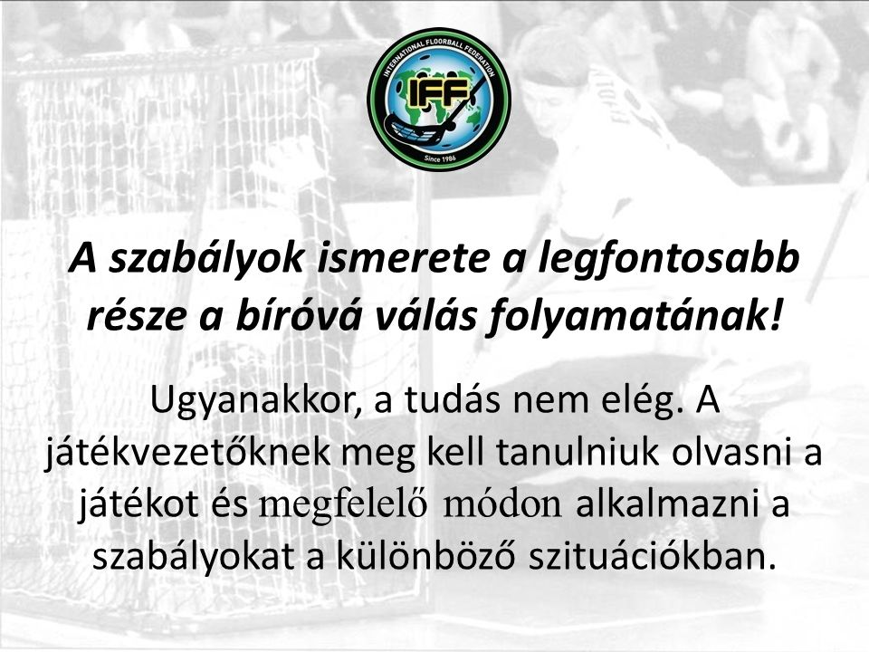 INTERNATIONAL FLOORBALL FEDERATION (IFF) Ordinary member of AGFIS/GAISF A szabályok ismerete a legfontosabb része a bíróvá válás folyamatának.