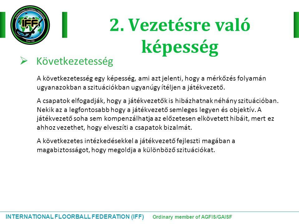 INTERNATIONAL FLOORBALL FEDERATION (IFF) Ordinary member of AGFIS/GAISF Hátralevő szabályok Szabadütés:  Játékos a kapusterületen belül  A játékos szándékosan elmozdította az ellenfél kapuját 2 perces kiállítás:  A labda megállítása vagy megjátszása fekve vagy ülve »Ebbe beletartozik ha 2 térd vagy a kéz a földön van (kivéve az ütőt tartó kéz)  Bírói felszólítás ellenére sem javítják ki egy játékos a felszerelését  Szabálytalan felszerelés (ruha ) (csak 1 kiállítás csapatonként)  A csapatkapitány nem viseli a szalagot V1:  Játékos vagy hivatalos személy nem lett beírva a jegyzőkönyvbe V2:  A játékos mezőnyjátékosként játszik, de kapusként szerepel a jegyzőkönyvben