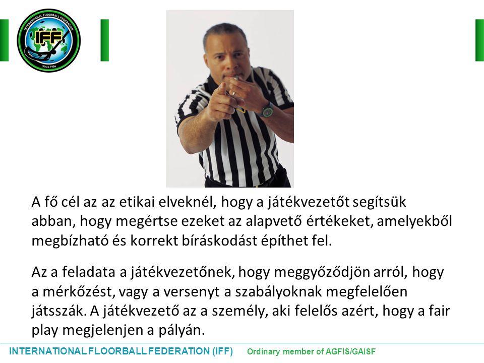 INTERNATIONAL FLOORBALL FEDERATION (IFF) Ordinary member of AGFIS/GAISF A fő cél az az etikai elveknél, hogy a játékvezetőt segítsük abban, hogy megér