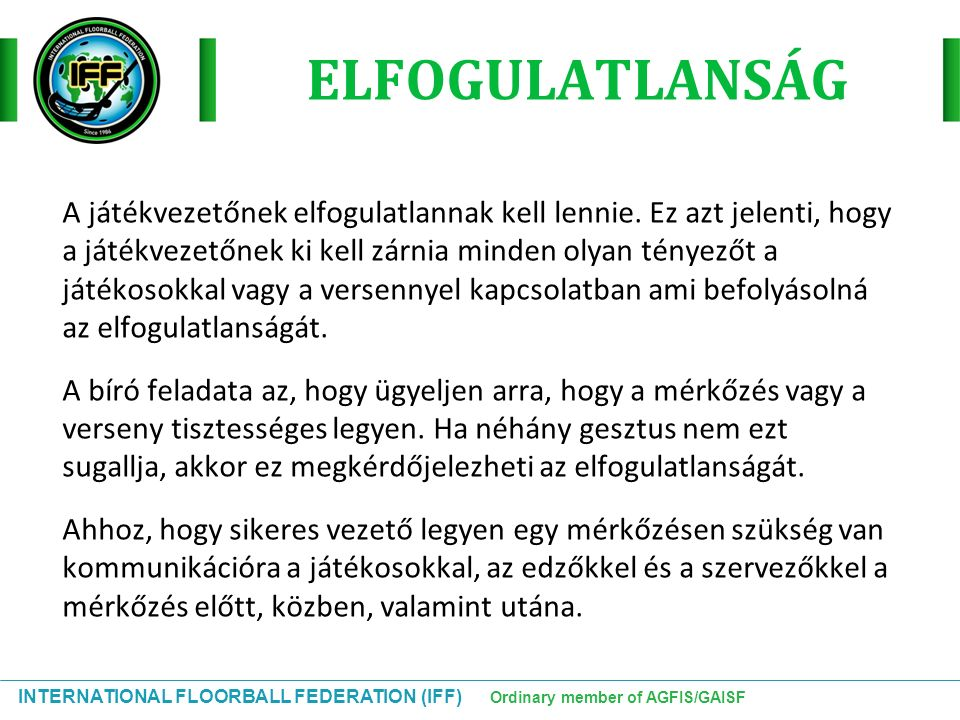 INTERNATIONAL FLOORBALL FEDERATION (IFF) Ordinary member of AGFIS/GAISF A játékvezetőnek elfogulatlannak kell lennie. Ez azt jelenti, hogy a játékveze