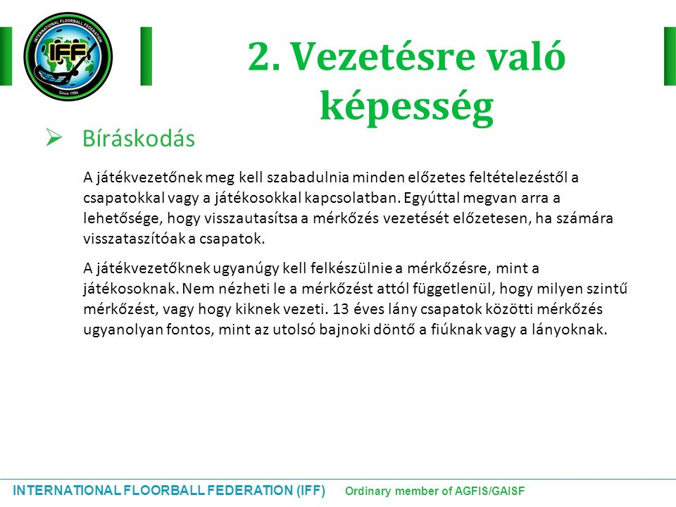INTERNATIONAL FLOORBALL FEDERATION (IFF) Ordinary member of AGFIS/GAISF Előnyszabály Tovább kell engedni a játékot:  Ha a vétlen csapat a szabálytalanság után is birtokolja a labdát és a játék folytatása előnyösebb számukra mint a szabadütés Késleltetett büntetés:  Amikor a vétlen csapat birtokolja a labdát a kiállítást érő szabálytalanság után is  Ugyanebben az időben nincs egynél több késleltetett kiállítás, hacsak nem gólhelyzet, ebben az esetben a második büntetést lehet késleltetni  A kapus helyettesítése mezőnyjátékossal megengedett (ahogy mindig)  A vétkes csapat nem szerezhet gólt a késleltetett kiállítás alatt  A játékot meg kell állítani és a kiállítást meg kell adni, ha »A vétkes csapat kontrollálja a labdát: húzással kell folytatni a játékot »A csapat nem mutat konstruktív támadó játékot: húzással kell folytatni a játékot »Játékmegszakítás: a játékot annak megfelelően kell folytatni ahogy megszakadt  A büntetőütést is lehet késleltetni, de a játékot meg kell állítani amint a gólhelyzetnek vége.