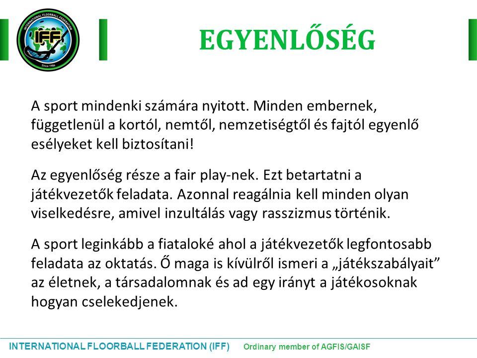 INTERNATIONAL FLOORBALL FEDERATION (IFF) Ordinary member of AGFIS/GAISF A sport mindenki számára nyitott. Minden embernek, függetlenül a kortól, nemtő