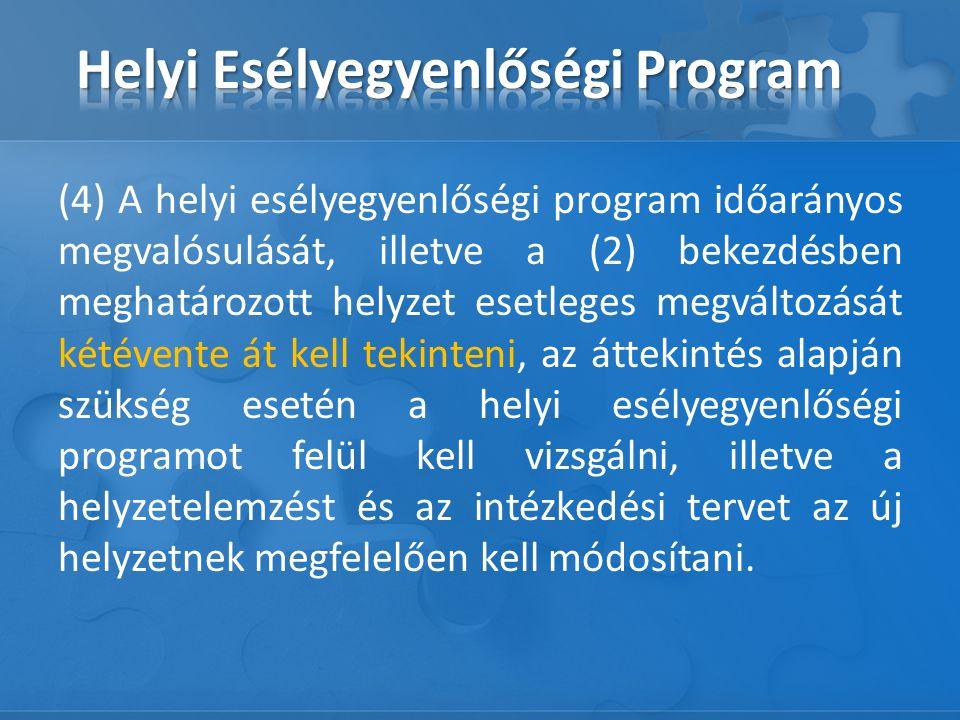 (4) A helyi esélyegyenlőségi program időarányos megvalósulását, illetve a (2) bekezdésben meghatározott helyzet esetleges megváltozását kétévente át kell tekinteni, az áttekintés alapján szükség esetén a helyi esélyegyenlőségi programot felül kell vizsgálni, illetve a helyzetelemzést és az intézkedési tervet az új helyzetnek megfelelően kell módosítani.